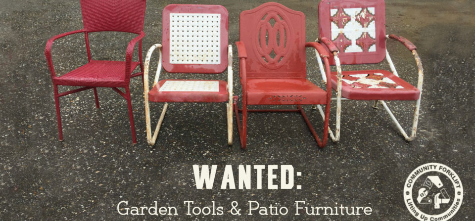 We need garden tools & patio furniture